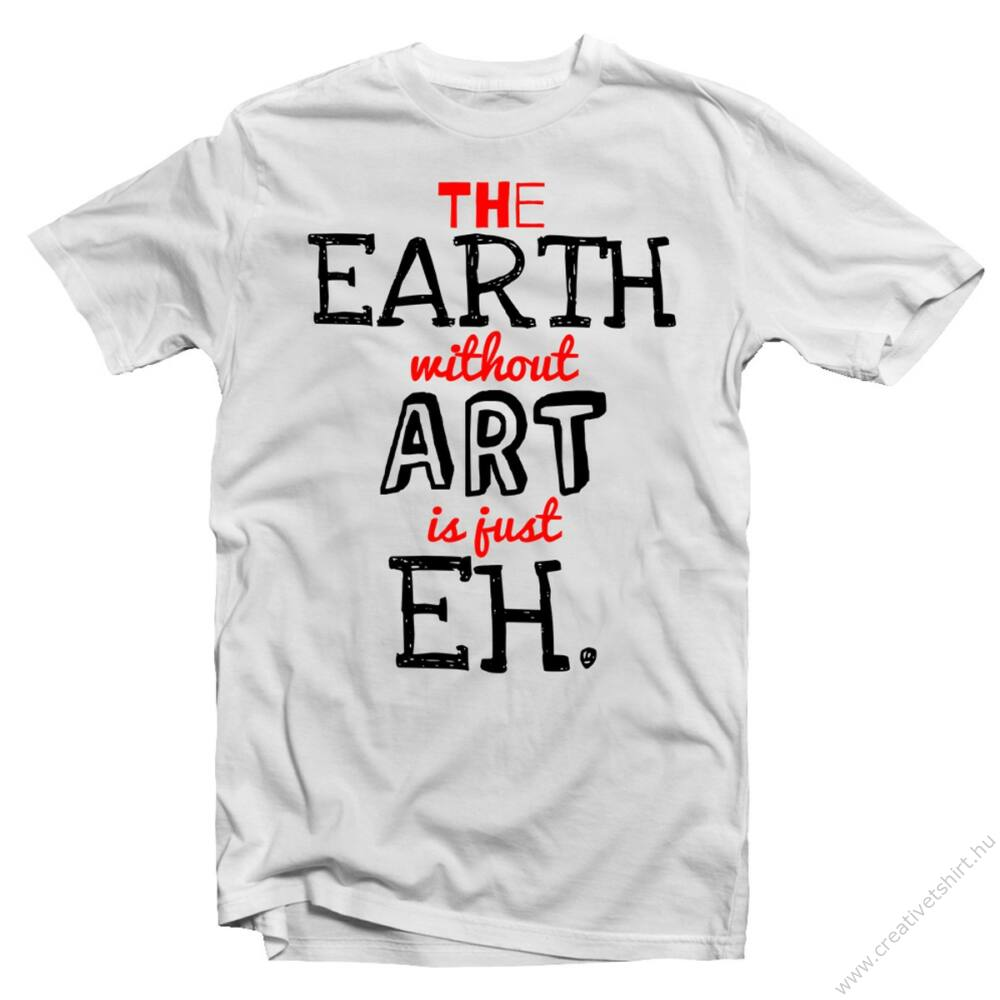 The Earth Without Art is Just an Eh' Feliratos Póló