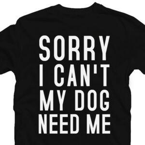 Sorry I Can't My Dog Needs Me Állatos Póló 2