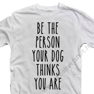 Be The Person Your Dog Thinks You Are Póló 2