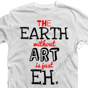 The Earth Without Art is Just an Eh' Feliratos Póló 2