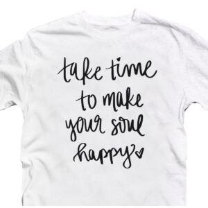 Take Time To Make Your Soul Happy Motiváló, Idézetes Póló 2