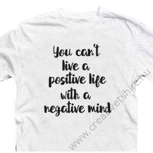 You Can't Live a Positive Life With a Negative Mind Motiváló, Idézetes Póló 2
