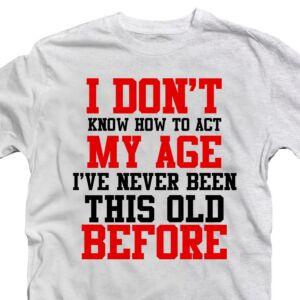 I Don't Know How To Act My Age I've Never Been... Szülinapi Ajándék Póló 2