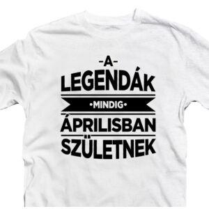 A Legendák Mindig Áprilisban Születnek Szülinapi Póló 2