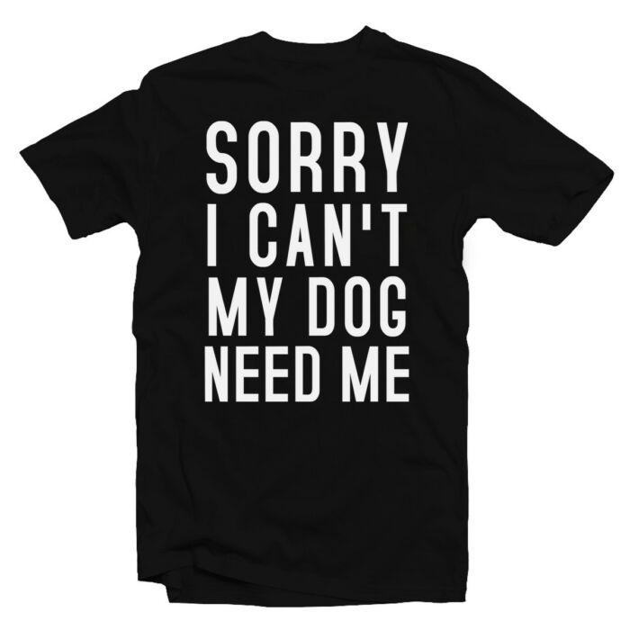 Sorry I Can't My Dog Needs Me Állatos Póló