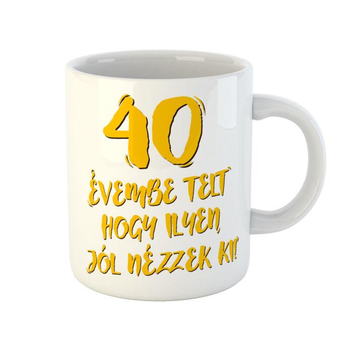 40 Évembe Telt Hogy Ilyen Jól Nézzek Ki! Vicces Szülinapi Bögre