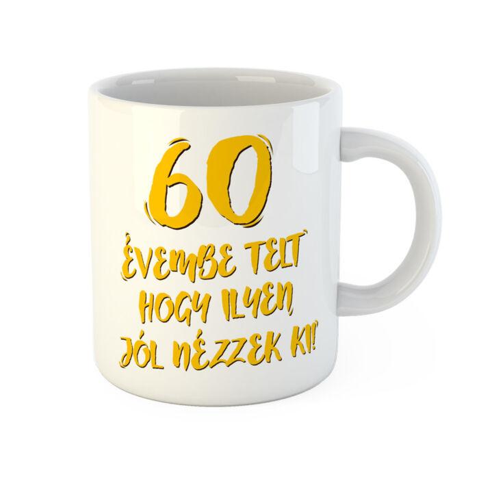 60 Évembe Telt Hogy Ilyen Jól Nézzek Ki! Vicces Szülinapi Bögre