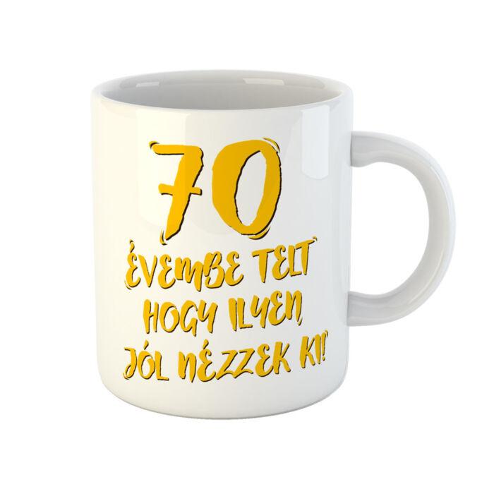 70 Évembe Telt Hogy Ilyen Jól Nézzek Ki! Vicces Szülinapi Bögre