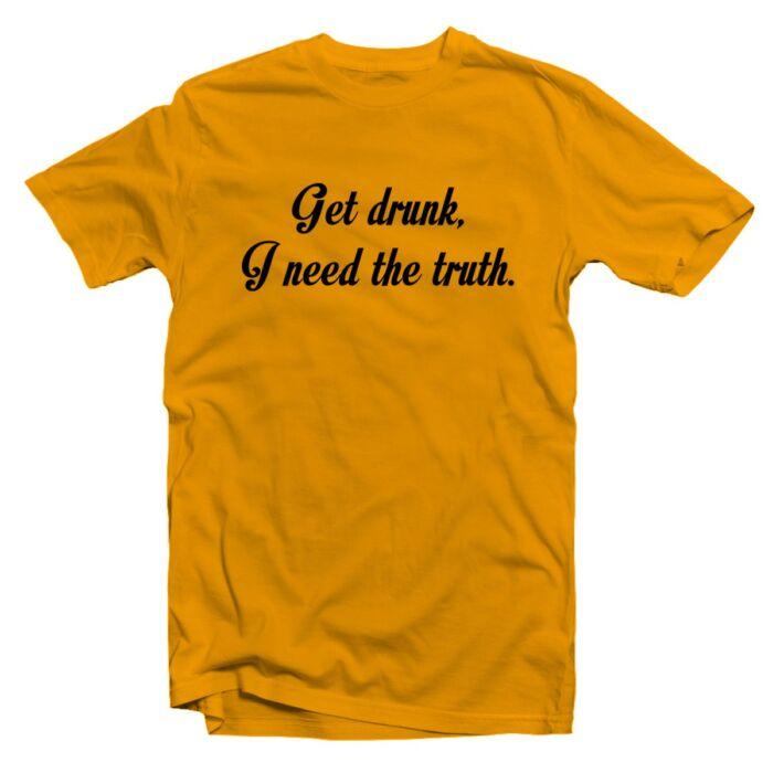 Get Drunk, I Need The Truth' Feliratos Póló