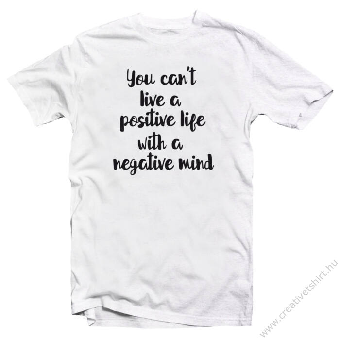 You Can't Live a Positive Life With a Negative Mind Motiváló, Idézetes Póló