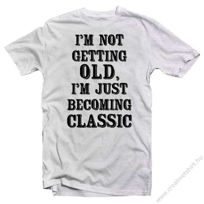 I'm Not Getting Old, I'm Just  Becoming Classic Szülinapi Ajándék Póló