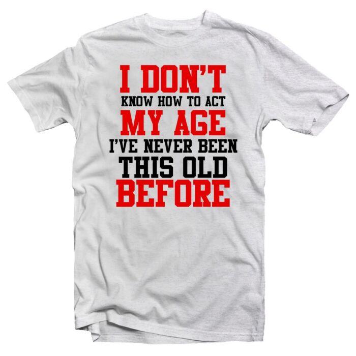 I Don't Know How To Act My Age I've Never Been... Szülinapi Ajándék Póló