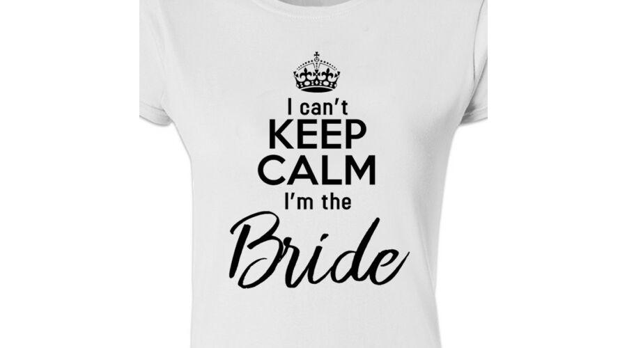 I Can t Keep Calm I m The Bride  Feliratos Lánybúcsú Női Póló - Ruha ... ad51c60631