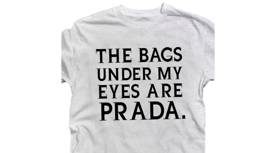 The Bags Under My Eyes Are Prada Feliratos Vicces Póló - Ruha és ... 56f285cb78